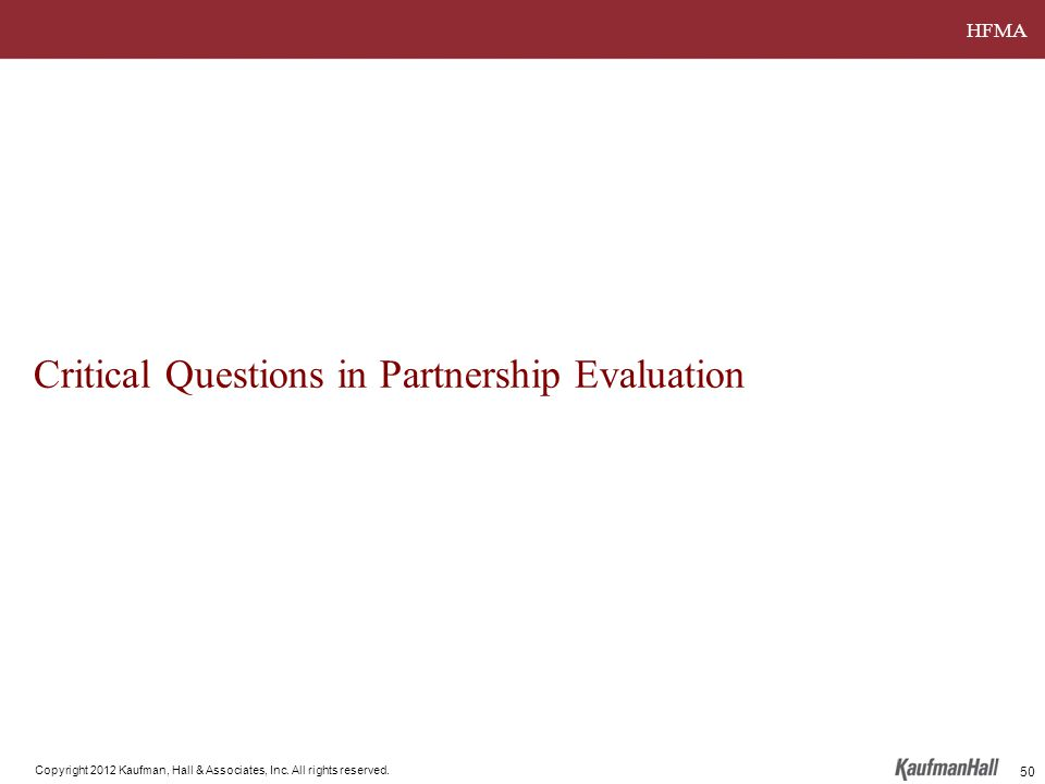 HFMA Copyright 2012 Kaufman, Hall & Associates, Inc. All rights reserved. Critical Questions in Partnership Evaluation 50