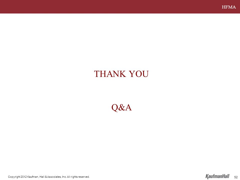 HFMA Copyright 2012 Kaufman, Hall & Associates, Inc. All rights reserved. THANK YOU Q&A 52