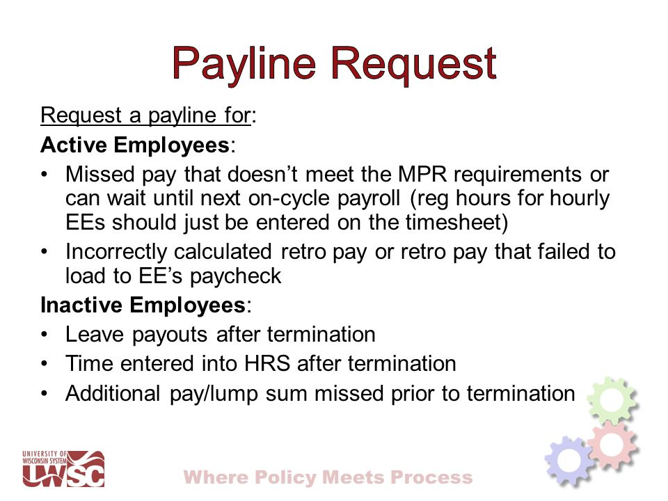 Where Policy Meets Process Request a payline for: Active Employees: Missed pay that doesn't meet the MPR requirements or can wait until next on-cycle payroll (reg hours for hourly EEs should just be entered on the timesheet) Incorrectly calculated retro pay or retro pay that failed to load to EE's paycheck Inactive Employees: Leave payouts after termination Time entered into HRS after termination Additional pay/lump sum missed prior to termination