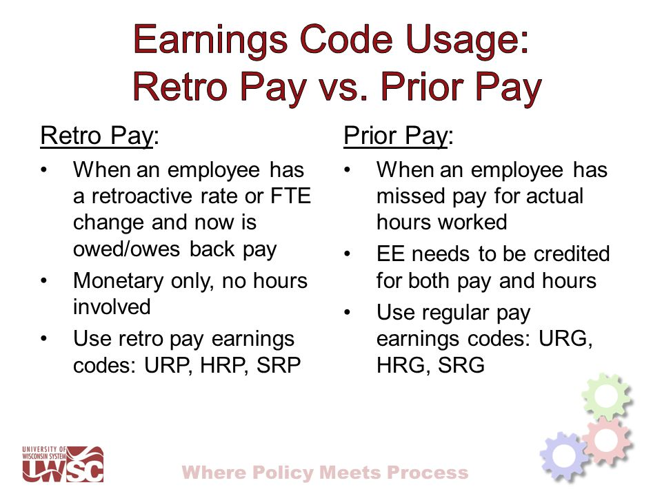 Where Policy Meets Process Retro Pay: When an employee has a retroactive rate or FTE change and now is owed/owes back pay Monetary only, no hours involved Use retro pay earnings codes: URP, HRP, SRP Prior Pay: When an employee has missed pay for actual hours worked EE needs to be credited for both pay and hours Use regular pay earnings codes: URG, HRG, SRG