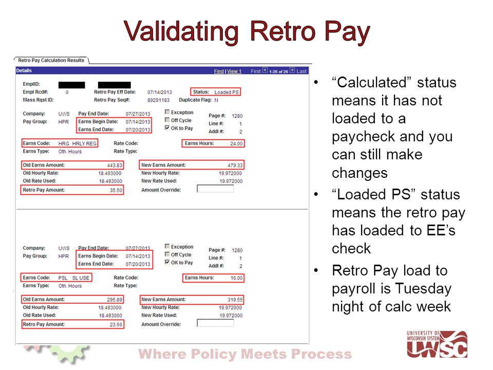 Where Policy Meets Process Calculated status means it has not loaded to a paycheck and you can still make changes Loaded PS status means the retro pay has loaded to EE's check Retro Pay load to payroll is Tuesday night of calc week