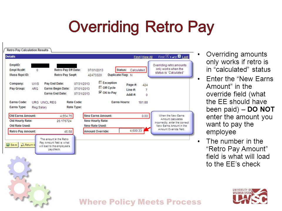 Where Policy Meets Process Overriding amounts only works if retro is in calculated status Enter the New Earns Amount in the override field (what the EE should have been paid) – DO NOT enter the amount you want to pay the employee The number in the Retro Pay Amount field is what will load to the EE's check