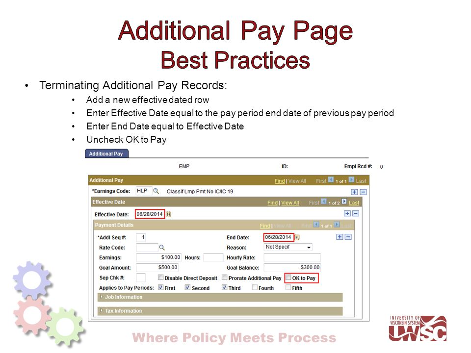 Where Policy Meets Process Terminating Additional Pay Records: Add a new effective dated row Enter Effective Date equal to the pay period end date of previous pay period Enter End Date equal to Effective Date Uncheck OK to Pay