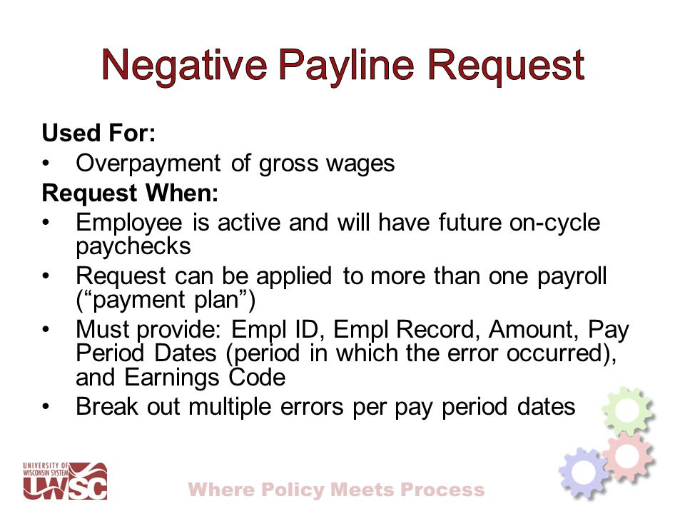 Where Policy Meets Process Used For: Overpayment of gross wages Request When: Employee is active and will have future on-cycle paychecks Request can be applied to more than one payroll ( payment plan ) Must provide: Empl ID, Empl Record, Amount, Pay Period Dates (period in which the error occurred), and Earnings Code Break out multiple errors per pay period dates