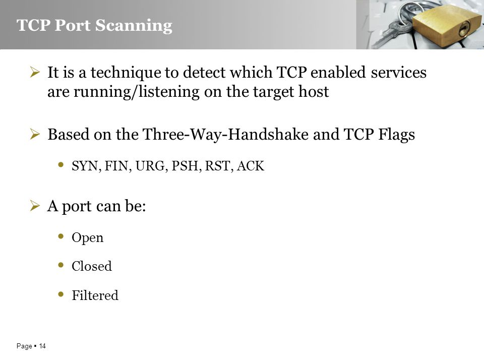 Page  14 TCP Port Scanning  It is a technique to detect which TCP enabled services are running/listening on the target host  Based on the Three-Way-Handshake and TCP Flags SYN, FIN, URG, PSH, RST, ACK  A port can be: Open Closed Filtered