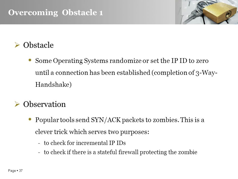 Page  37 Overcoming Obstacle 1  Obstacle Some Operating Systems randomize or set the IP ID to zero until a connection has been established (completion of 3-Way- Handshake)  Observation Popular tools send SYN/ACK packets to zombies.