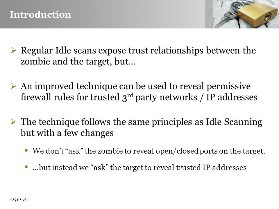 Page  64 Introduction  Regular Idle scans expose trust relationships between the zombie and the target, but…  An improved technique can be used to reveal permissive firewall rules for trusted 3 rd party networks / IP addresses  The technique follows the same principles as Idle Scanning but with a few changes We don't ask the zombie to reveal open/closed ports on the target, …but instead we ask the target to reveal trusted IP addresses