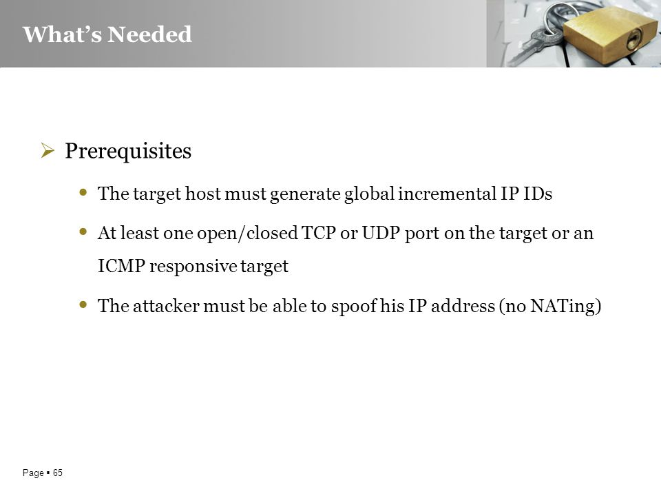 Page  65 What's Needed  Prerequisites The target host must generate global incremental IP IDs At least one open/closed TCP or UDP port on the target or an ICMP responsive target The attacker must be able to spoof his IP address (no NATing)