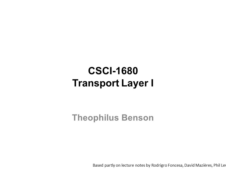 CSCI-1680 Transport Layer I Based partly on lecture notes by Rodrigro Foncesa, David Mazières, Phil Levis, John Jannotti Theophilus Benson