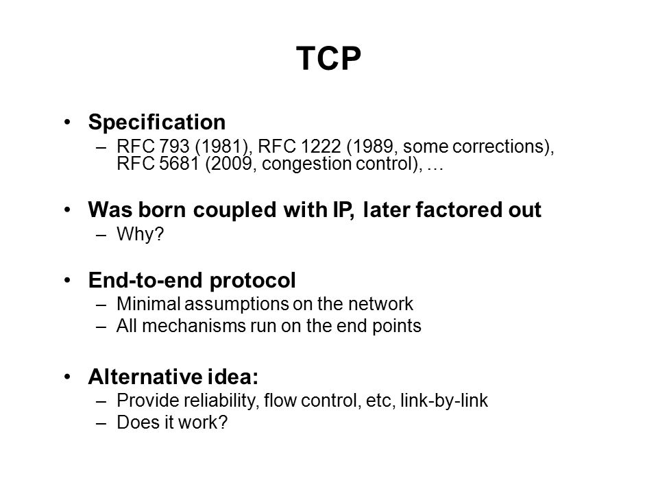 TCP Specification –RFC 793 (1981), RFC 1222 (1989, some corrections), RFC 5681 (2009, congestion control), … Was born coupled with IP, later factored out –Why.
