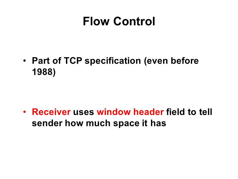 Flow Control Part of TCP specification (even before 1988) Receiver uses window header field to tell sender how much space it has