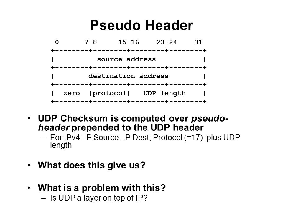 Pseudo Header UDP Checksum is computed over pseudo- header prepended to the UDP header –For IPv4: IP Source, IP Dest, Protocol (=17), plus UDP length What does this give us.