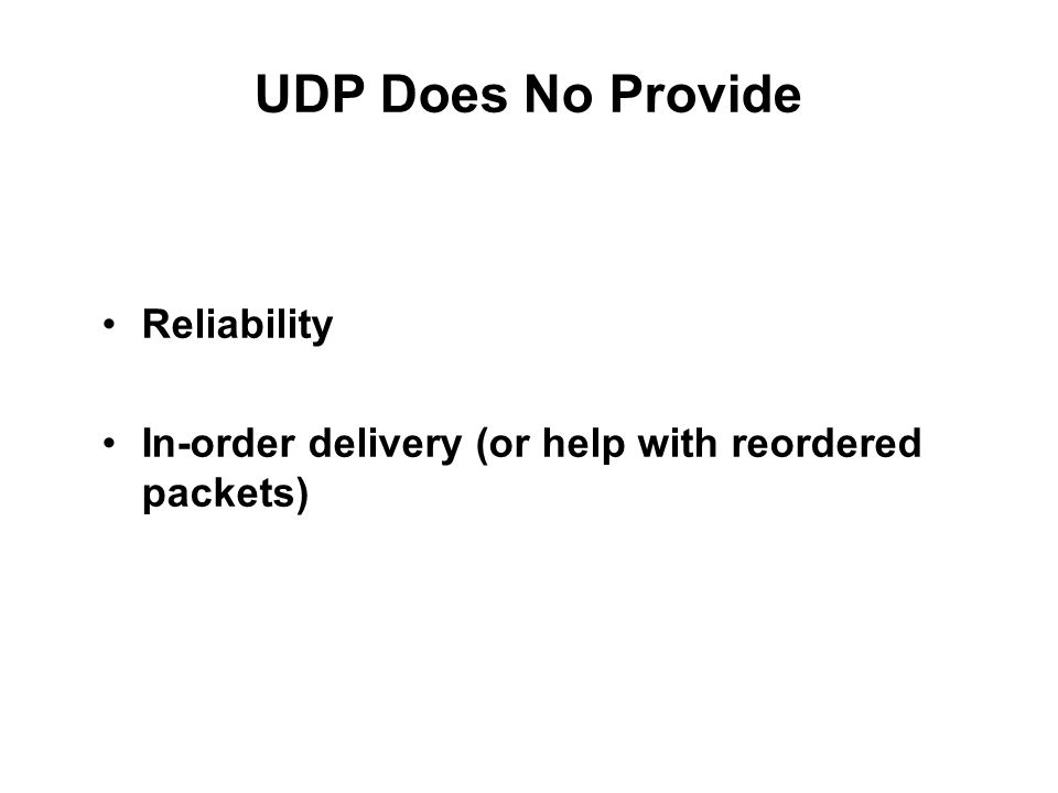 UDP Does No Provide Reliability In-order delivery (or help with reordered packets)