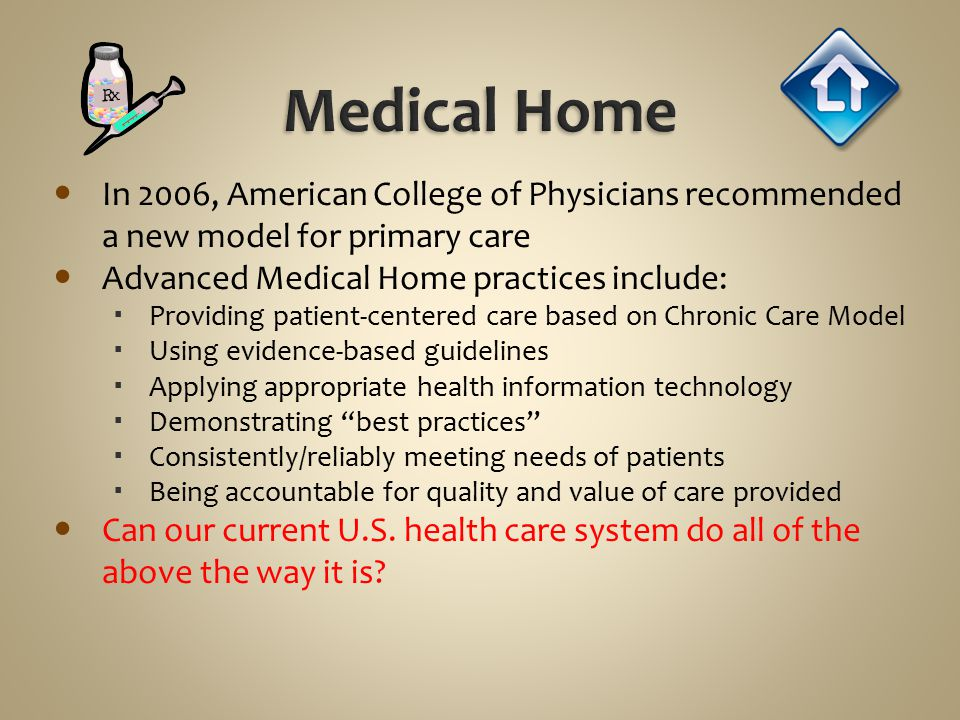 In 2006, American College of Physicians recommended a new model for primary care Advanced Medical Home practices include:  Providing patient-centered