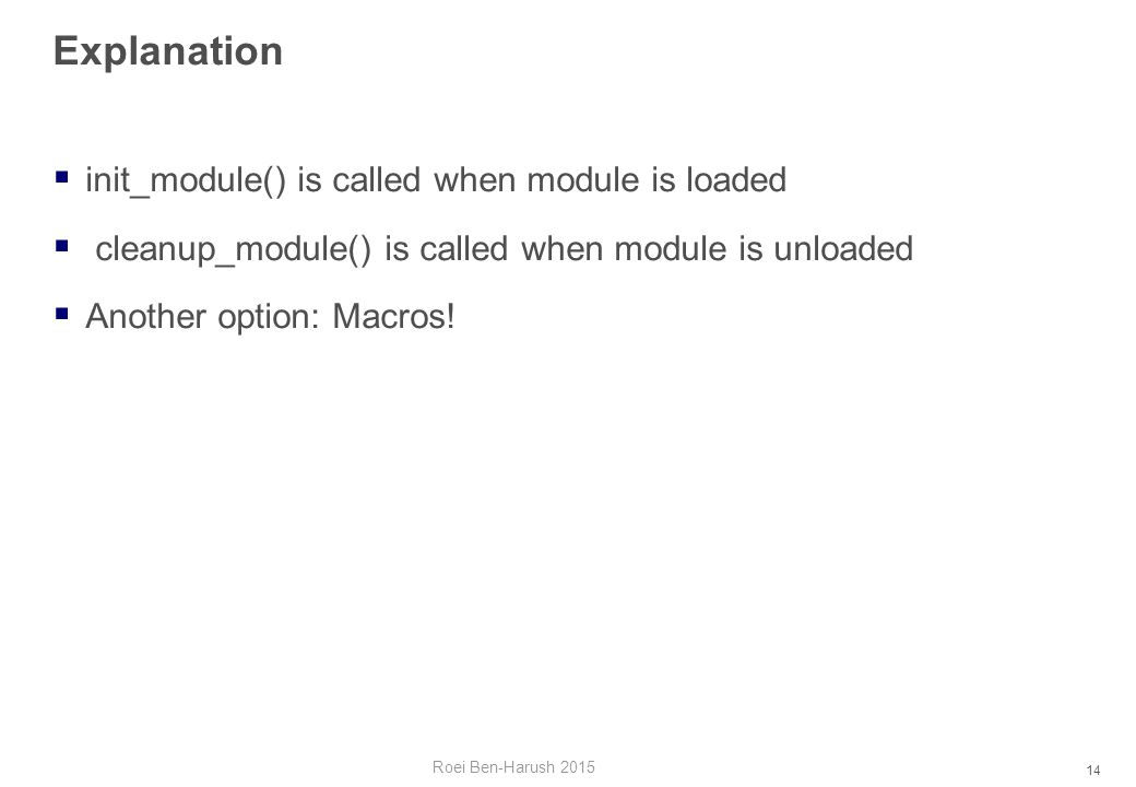 14 Explanation  init_module() is called when module is loaded  cleanup_module() is called when module is unloaded  Another option: Macros.