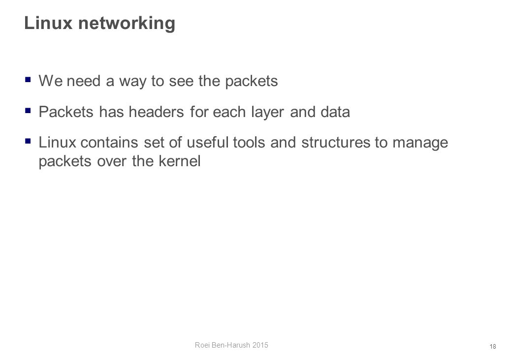 18 Linux networking  We need a way to see the packets  Packets has headers for each layer and data  Linux contains set of useful tools and structures to manage packets over the kernel Roei Ben-Harush 2015
