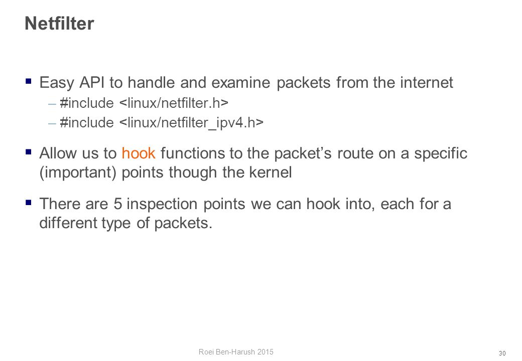 30 Netfilter  Easy API to handle and examine packets from the internet –#include  Allow us to hook functions to the packet's route on a specific (important) points though the kernel  There are 5 inspection points we can hook into, each for a different type of packets.