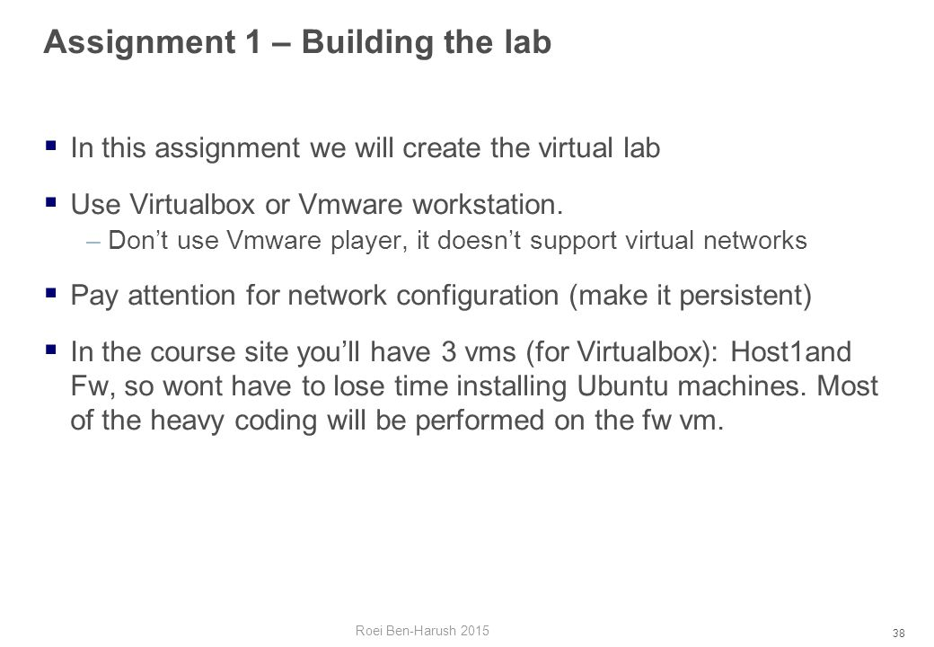 38 Assignment 1 – Building the lab  In this assignment we will create the virtual lab  Use Virtualbox or Vmware workstation.