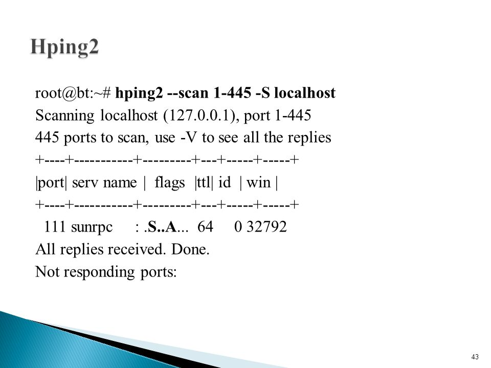 root@bt:~# hping2 --scan 1-445 -S localhost Scanning localhost (127.0.0.1), port 1-445 445 ports to scan, use -V to see all the replies +----+--------