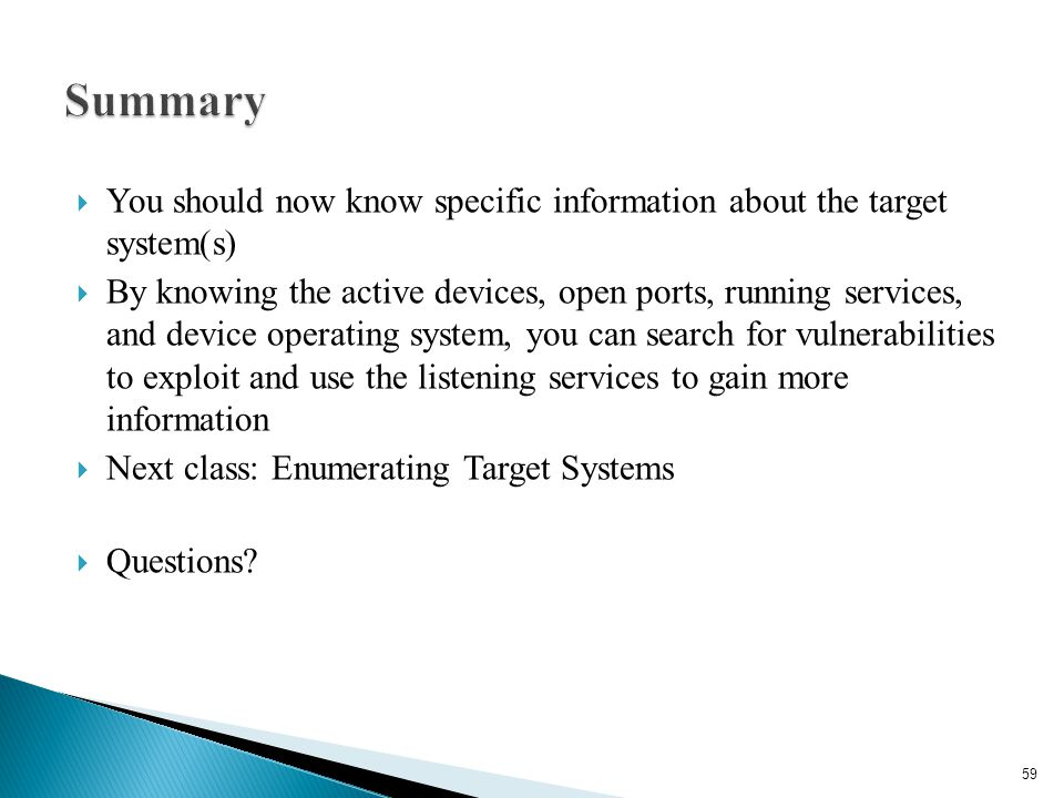  You should now know specific information about the target system(s)  By knowing the active devices, open ports, running services, and device operat