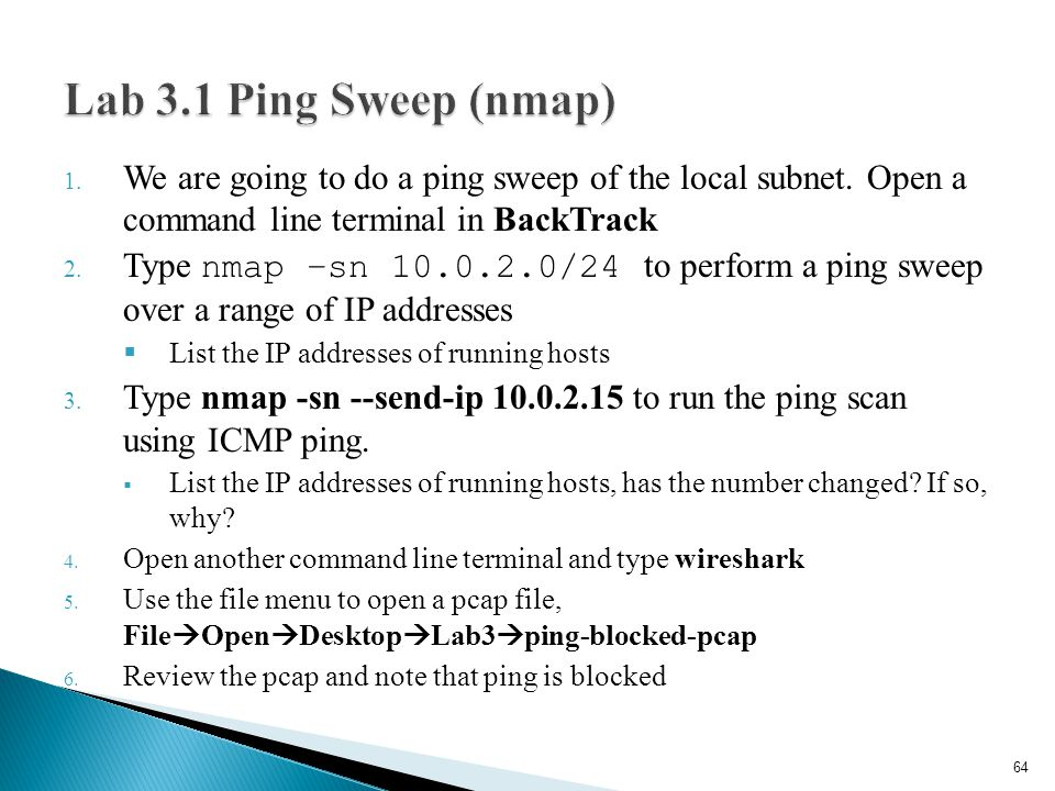 1. We are going to do a ping sweep of the local subnet. Open a command line terminal in BackTrack 2. Type nmap –sn 10.0.2.0/24 to perform a ping sweep