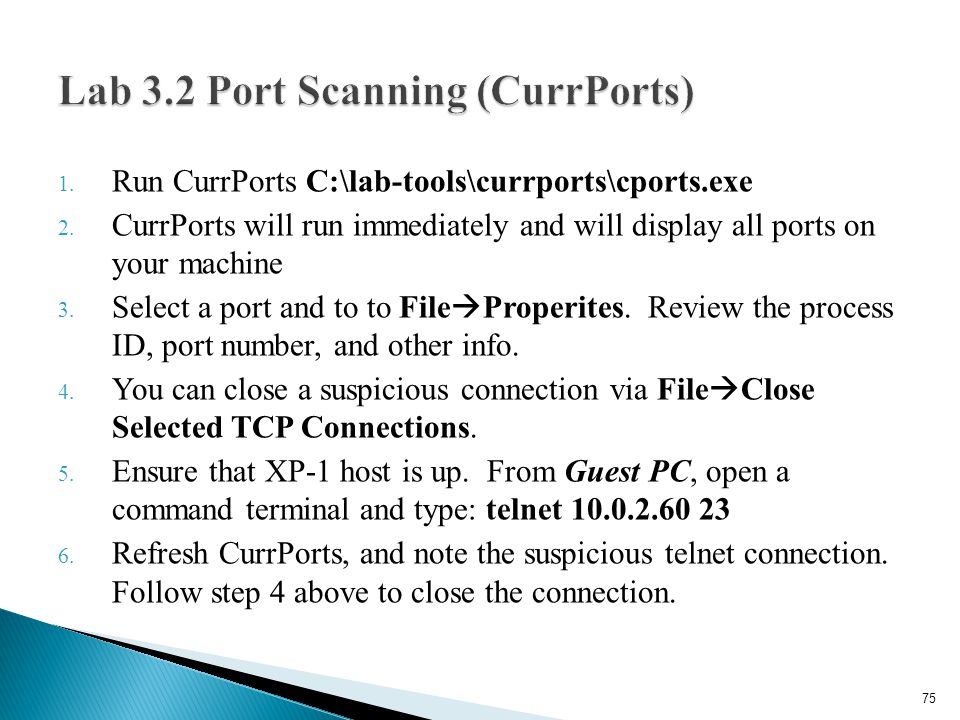 1. Run CurrPorts C:\lab-tools\currports\cports.exe 2. CurrPorts will run immediately and will display all ports on your machine 3. Select a port and t