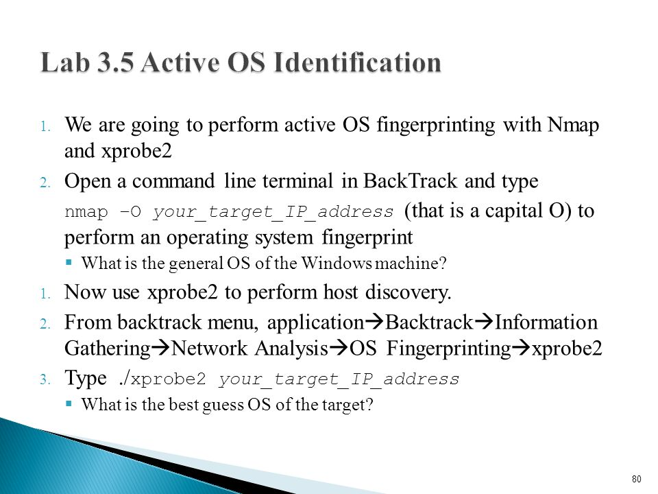 1. We are going to perform active OS fingerprinting with Nmap and xprobe2 2. Open a command line terminal in BackTrack and type nmap –O your_target_IP