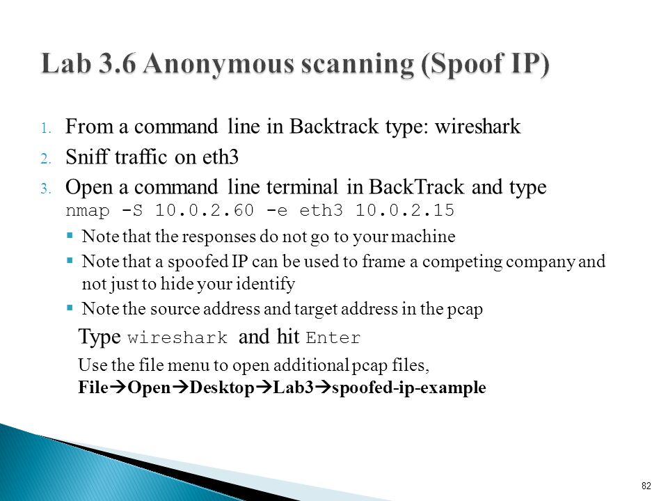 1. From a command line in Backtrack type: wireshark 2. Sniff traffic on eth3 3. Open a command line terminal in BackTrack and type nmap -S 10.0.2.60 -
