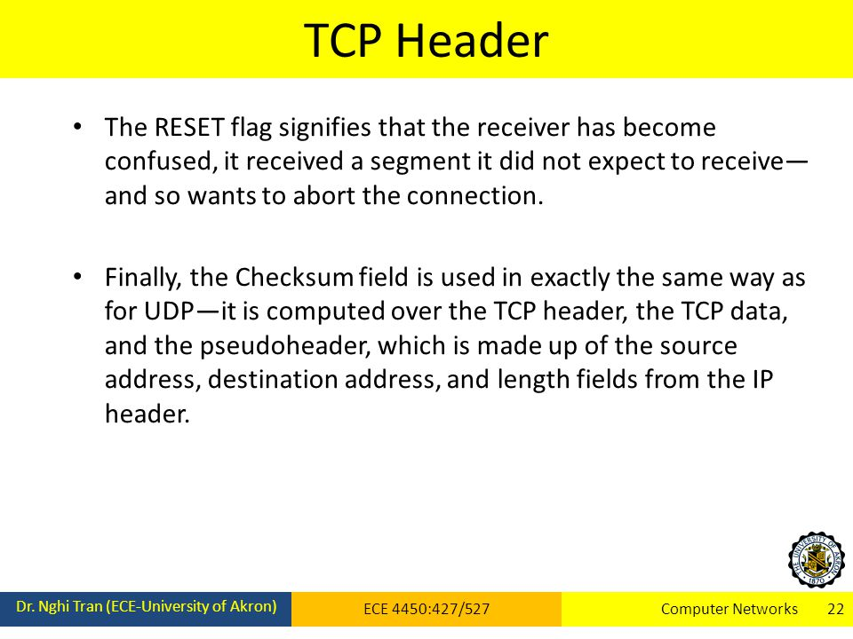 TCP Header Dr. Nghi Tran (ECE-University of Akron) ECE 4450:427/527Computer Networks 22 The RESET flag signifies that the receiver has become confused