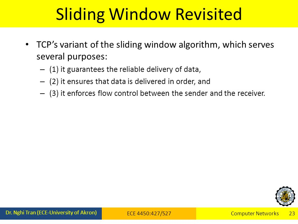 Sliding Window Revisited Dr. Nghi Tran (ECE-University of Akron) ECE 4450:427/527Computer Networks 23 TCP's variant of the sliding window algorithm, w