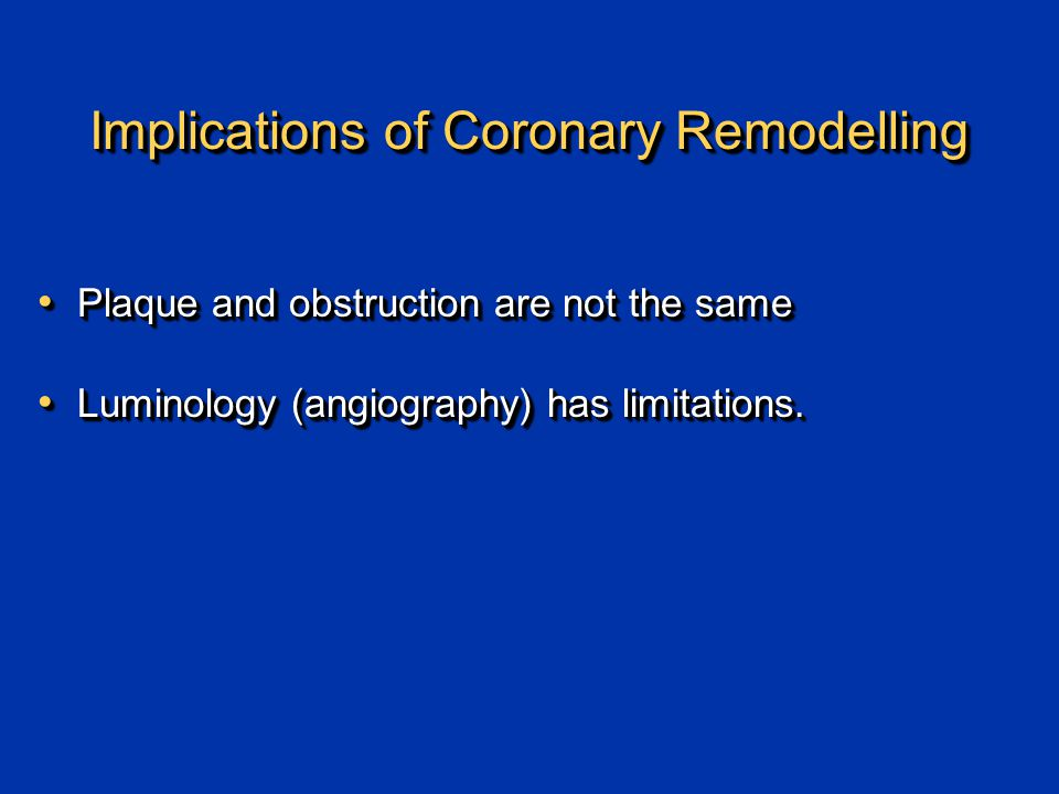 Implications of Coronary Remodelling Plaque and obstruction are not the same Plaque and obstruction are not the same Luminology (angiography) has limitations.