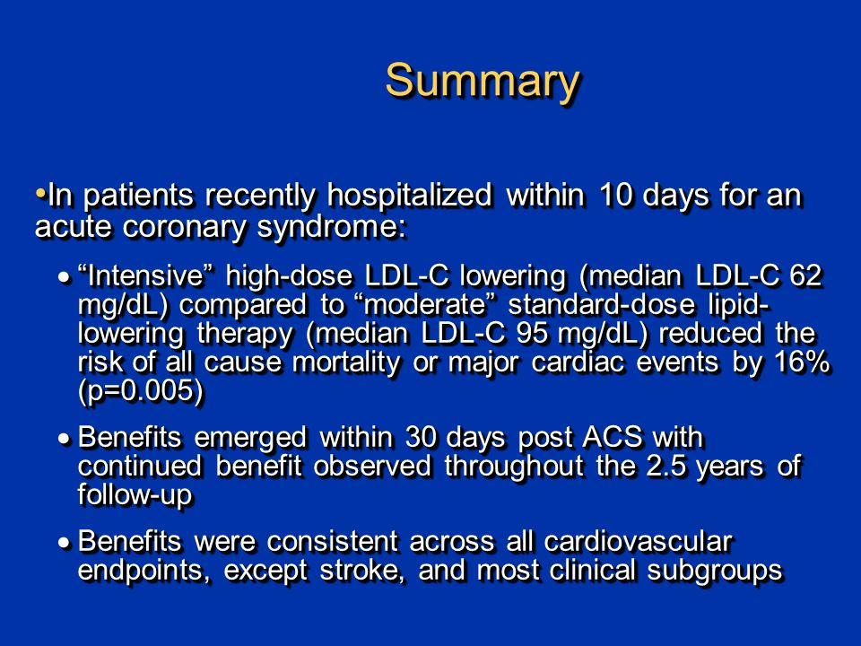 SummarySummary In patients recently hospitalized within 10 days for an acute coronary syndrome: In patients recently hospitalized within 10 days for an acute coronary syndrome:  Intensive high-dose LDL-C lowering (median LDL-C 62 mg/dL) compared to moderate standard-dose lipid- lowering therapy (median LDL-C 95 mg/dL) reduced the risk of all cause mortality or major cardiac events by 16% (p=0.005)  Benefits emerged within 30 days post ACS with continued benefit observed throughout the 2.5 years of follow-up  Benefits were consistent across all cardiovascular endpoints, except stroke, and most clinical subgroups In patients recently hospitalized within 10 days for an acute coronary syndrome: In patients recently hospitalized within 10 days for an acute coronary syndrome:  Intensive high-dose LDL-C lowering (median LDL-C 62 mg/dL) compared to moderate standard-dose lipid- lowering therapy (median LDL-C 95 mg/dL) reduced the risk of all cause mortality or major cardiac events by 16% (p=0.005)  Benefits emerged within 30 days post ACS with continued benefit observed throughout the 2.5 years of follow-up  Benefits were consistent across all cardiovascular endpoints, except stroke, and most clinical subgroups