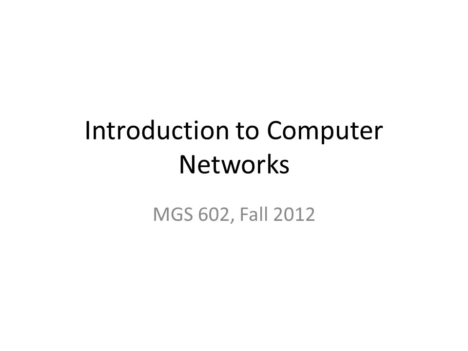 Introduction to Computer Networks MGS 602, Fall 2012