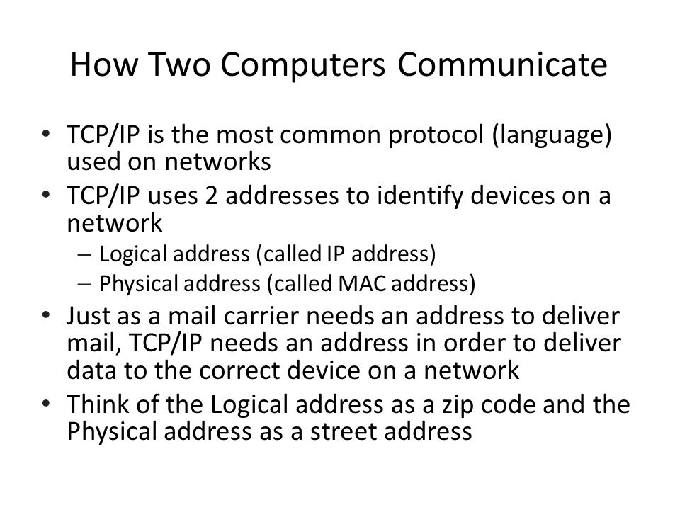 How Two Computers Communicate TCP/IP is the most common protocol (language) used on networks TCP/IP uses 2 addresses to identify devices on a network – Logical address (called IP address) – Physical address (called MAC address) Just as a mail carrier needs an address to deliver mail, TCP/IP needs an address in order to deliver data to the correct device on a network Think of the Logical address as a zip code and the Physical address as a street address