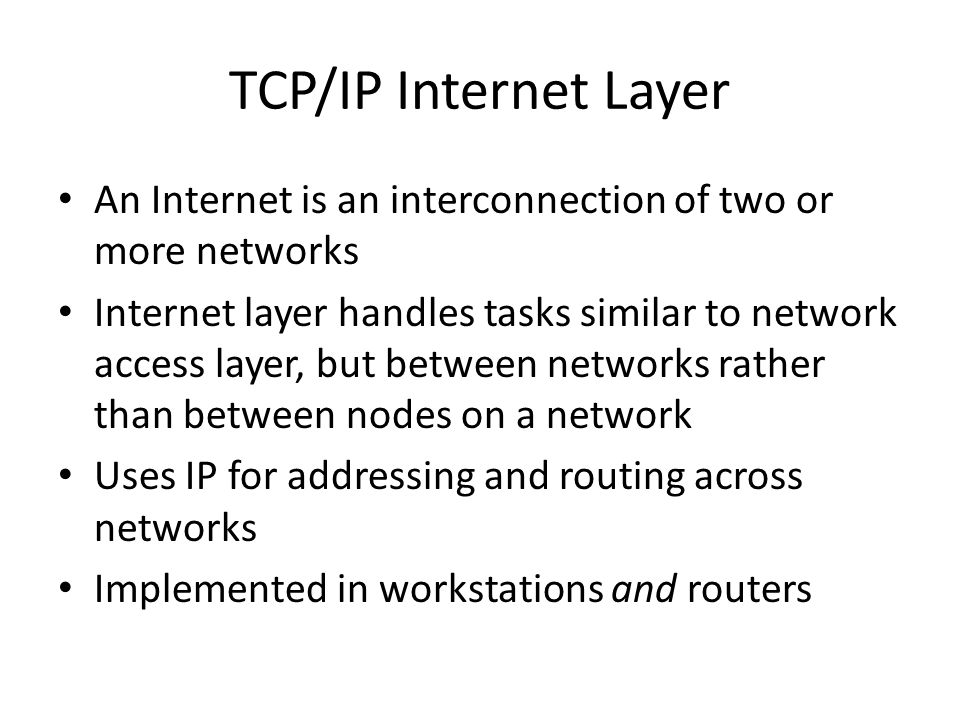 TCP/IP Internet Layer An Internet is an interconnection of two or more networks Internet layer handles tasks similar to network access layer, but between networks rather than between nodes on a network Uses IP for addressing and routing across networks Implemented in workstations and routers