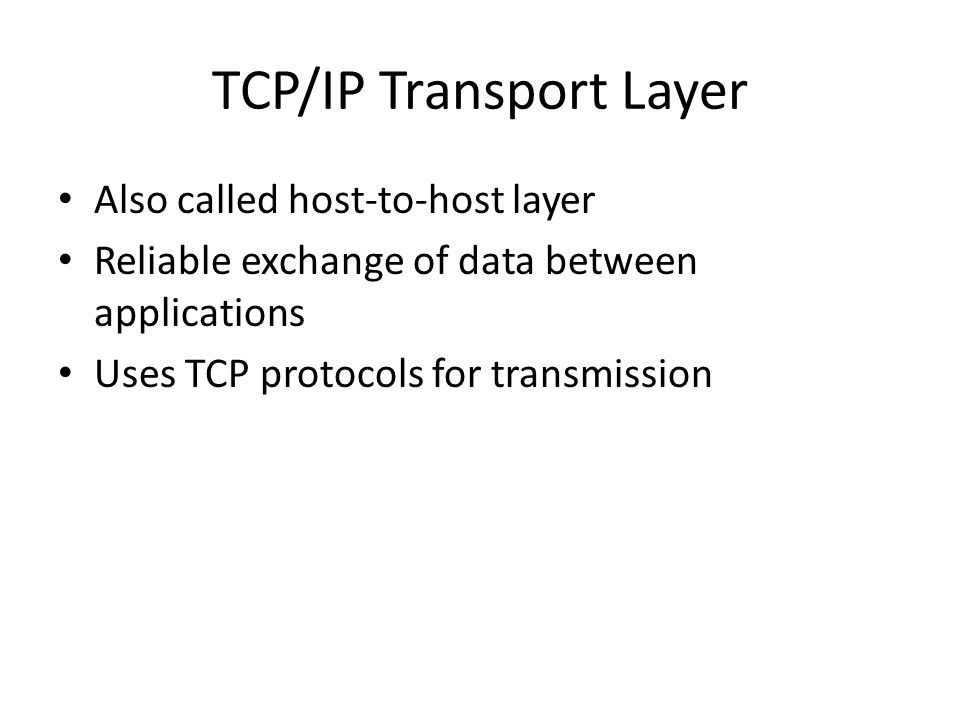 TCP/IP Transport Layer Also called host-to-host layer Reliable exchange of data between applications Uses TCP protocols for transmission