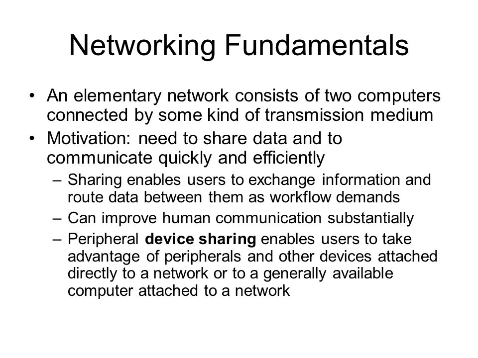 Networking Fundamentals An elementary network consists of two computers connected by some kind of transmission medium Motivation: need to share data and to communicate quickly and efficiently –Sharing enables users to exchange information and route data between them as workflow demands –Can improve human communication substantially –Peripheral device sharing enables users to take advantage of peripherals and other devices attached directly to a network or to a generally available computer attached to a network