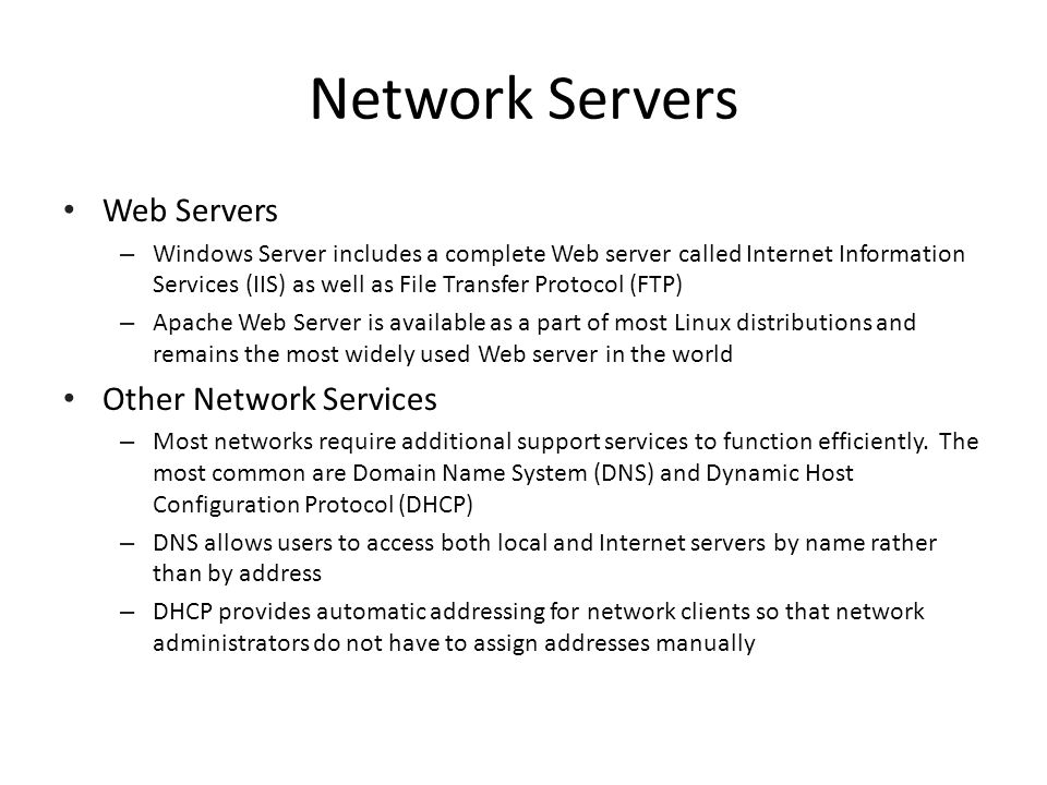 Network Servers Web Servers – Windows Server includes a complete Web server called Internet Information Services (IIS) as well as File Transfer Protocol (FTP) – Apache Web Server is available as a part of most Linux distributions and remains the most widely used Web server in the world Other Network Services – Most networks require additional support services to function efficiently.