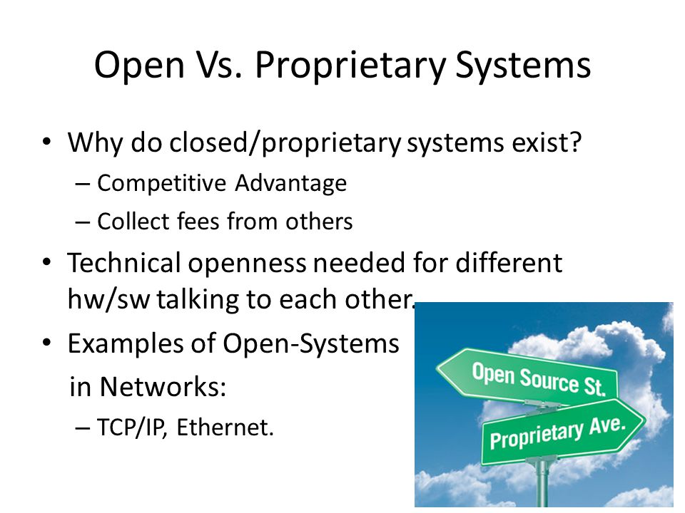 Open Vs. Proprietary Systems Why do closed/proprietary systems exist.