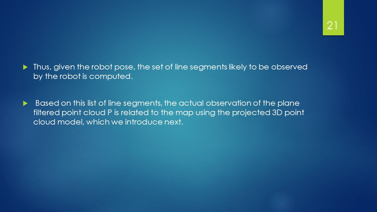  Thus, given the robot pose, the set of line segments likely to be observed by the robot is computed.