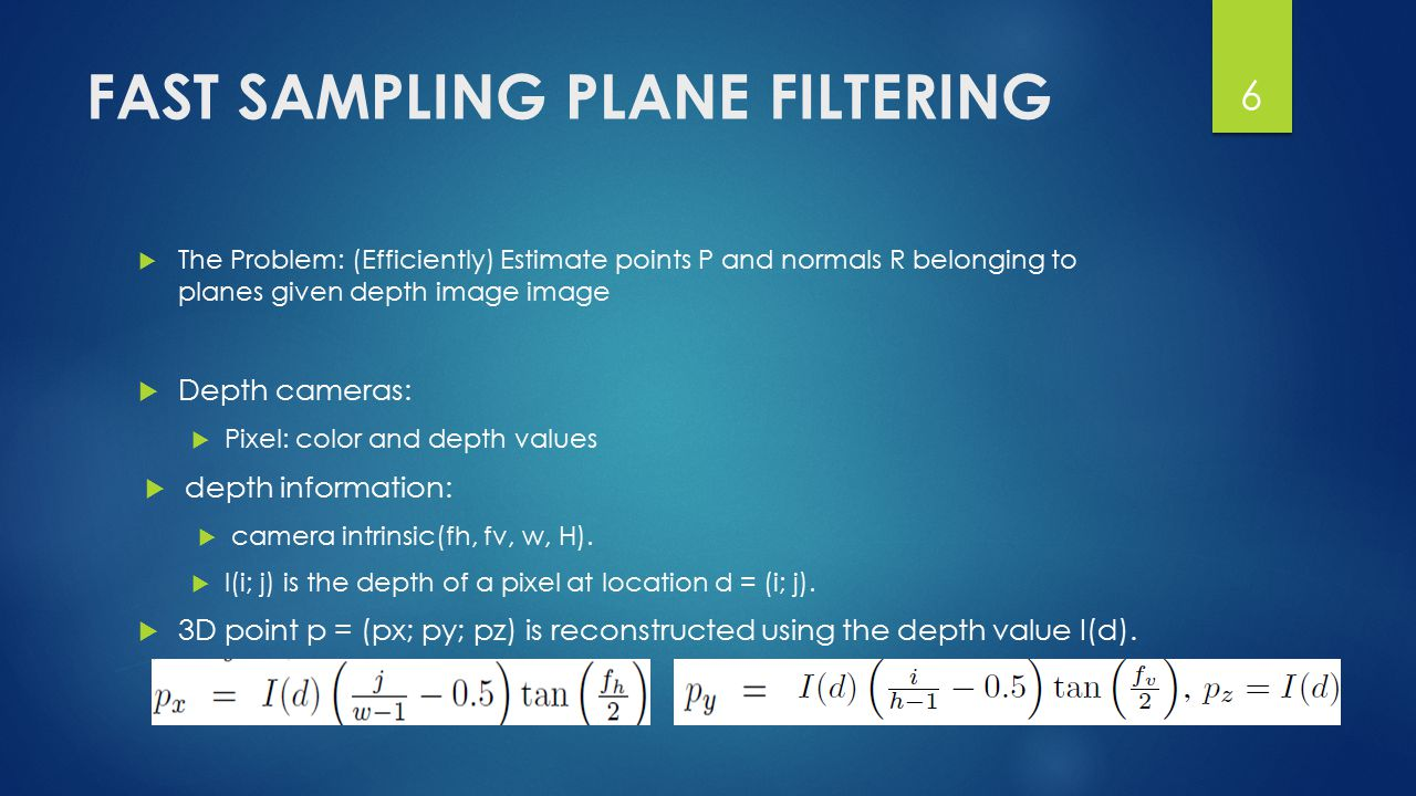 FAST SAMPLING PLANE FILTERING  The Problem: (Efficiently) Estimate points P and normals R belonging to planes given depth image image  Depth cameras:  Pixel: color and depth values  depth information:  camera intrinsic(fh, fv, w, H).