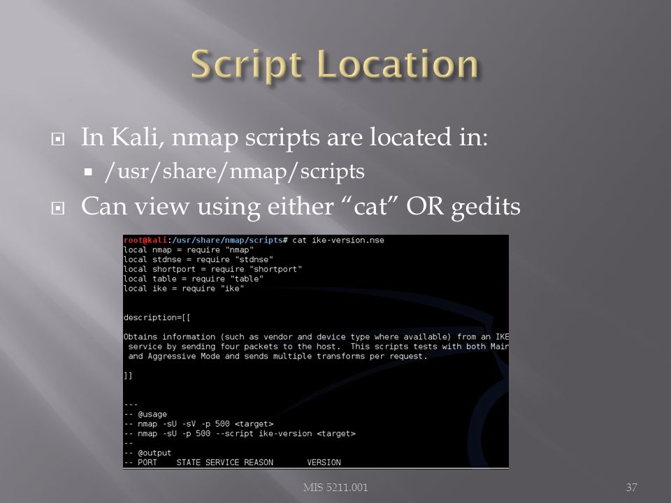  In Kali, nmap scripts are located in:  /usr/share/nmap/scripts  Can view using either cat OR gedits MIS 5211.00137