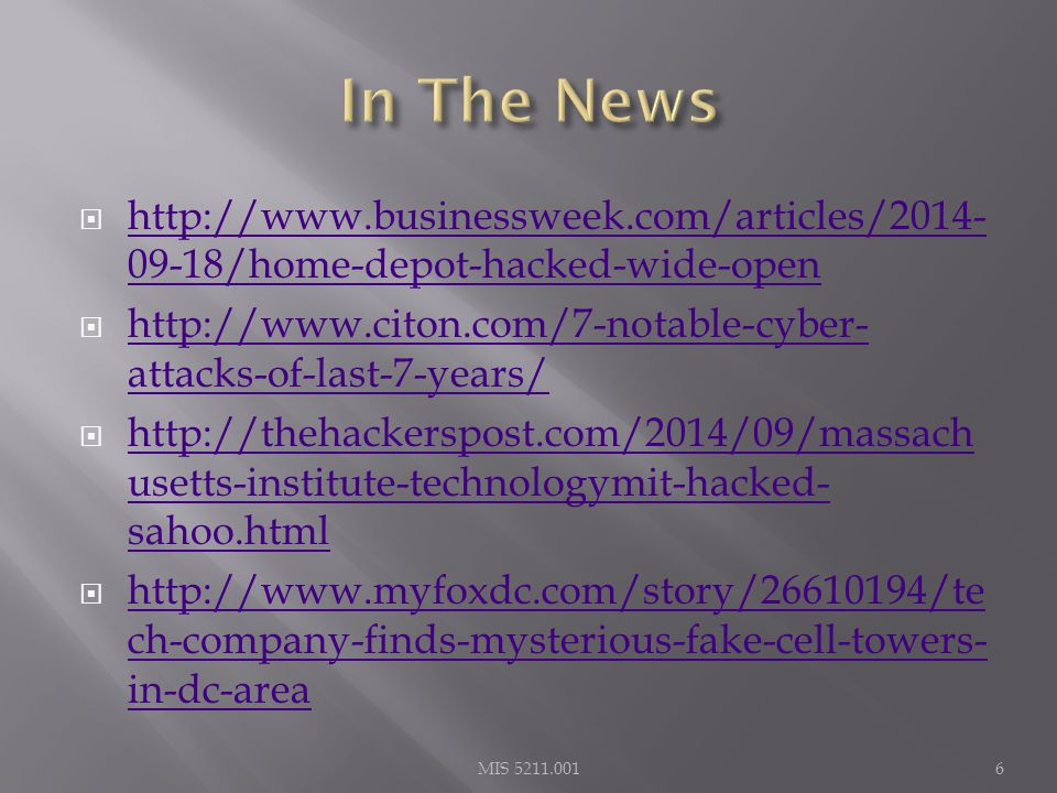  http://www.businessweek.com/articles/2014- 09-18/home-depot-hacked-wide-open http://www.businessweek.com/articles/2014- 09-18/home-depot-hacked-wide-open  http://www.citon.com/7-notable-cyber- attacks-of-last-7-years/ http://www.citon.com/7-notable-cyber- attacks-of-last-7-years/  http://thehackerspost.com/2014/09/massach usetts-institute-technologymit-hacked- sahoo.html http://thehackerspost.com/2014/09/massach usetts-institute-technologymit-hacked- sahoo.html  http://www.myfoxdc.com/story/26610194/te ch-company-finds-mysterious-fake-cell-towers- in-dc-area http://www.myfoxdc.com/story/26610194/te ch-company-finds-mysterious-fake-cell-towers- in-dc-area MIS 5211.0016