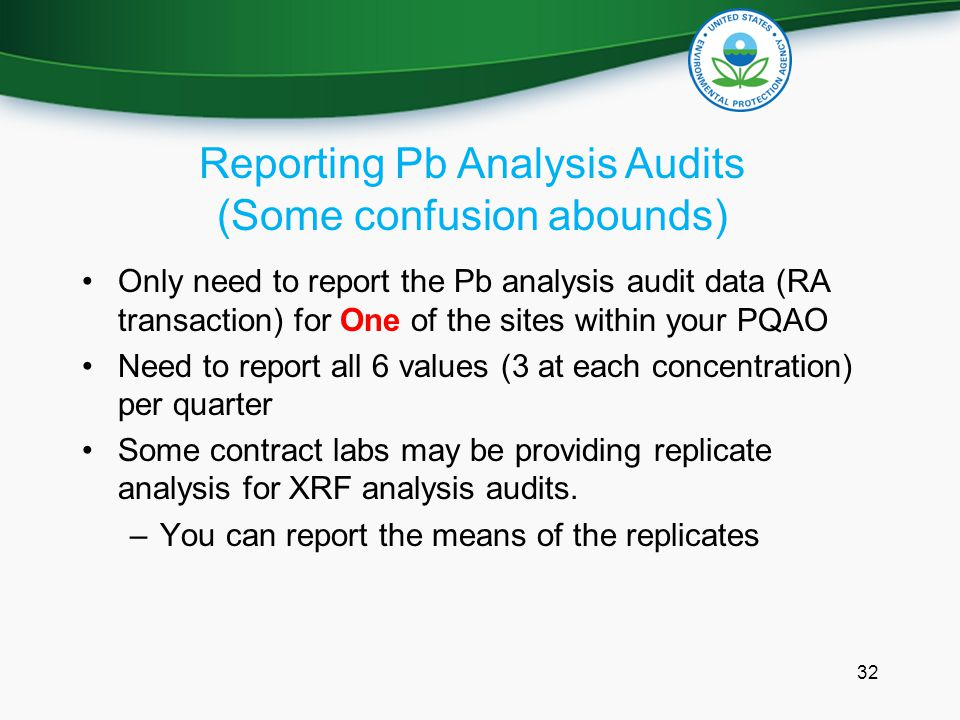 Reporting Pb Analysis Audits (Some confusion abounds) Only need to report the Pb analysis audit data (RA transaction) for One of the sites within your PQAO Need to report all 6 values (3 at each concentration) per quarter Some contract labs may be providing replicate analysis for XRF analysis audits.