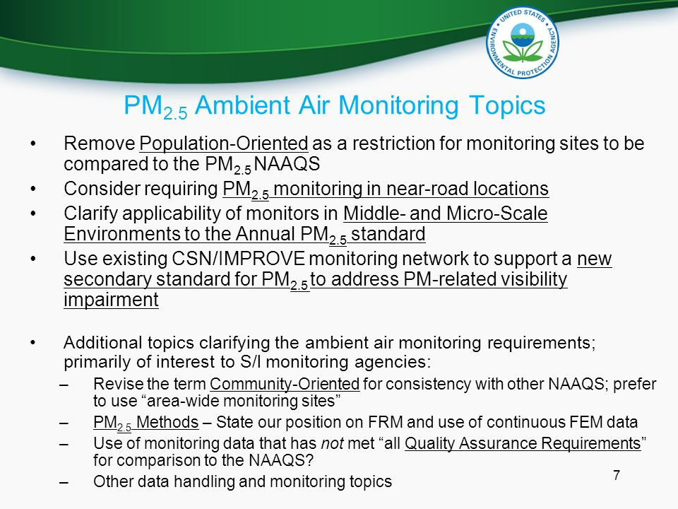 PM 2.5 Ambient Air Monitoring Topics Remove Population-Oriented as a restriction for monitoring sites to be compared to the PM 2.5 NAAQS Consider requiring PM 2.5 monitoring in near-road locations Clarify applicability of monitors in Middle- and Micro-Scale Environments to the Annual PM 2.5 standard Use existing CSN/IMPROVE monitoring network to support a new secondary standard for PM 2.5 to address PM-related visibility impairment Additional topics clarifying the ambient air monitoring requirements; primarily of interest to S/l monitoring agencies: –Revise the term Community-Oriented for consistency with other NAAQS; prefer to use area-wide monitoring sites –PM 2.5 Methods – State our position on FRM and use of continuous FEM data –Use of monitoring data that has not met all Quality Assurance Requirements for comparison to the NAAQS.
