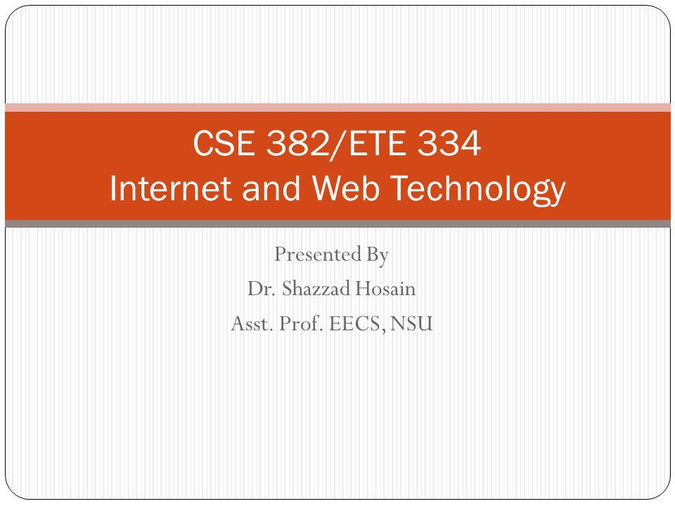 Presented By Dr. Shazzad Hosain Asst. Prof. EECS, NSU CSE 382/ETE 334 Internet and Web Technology