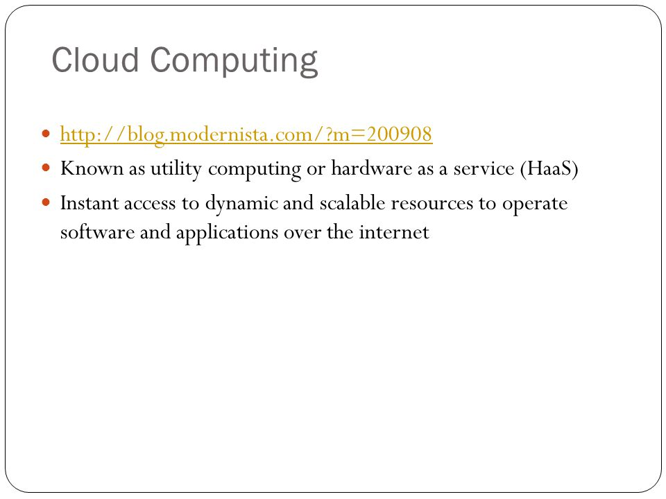 Cloud Computing http://blog.modernista.com/?m=200908 Known as utility computing or hardware as a service (HaaS) Instant access to dynamic and scalable
