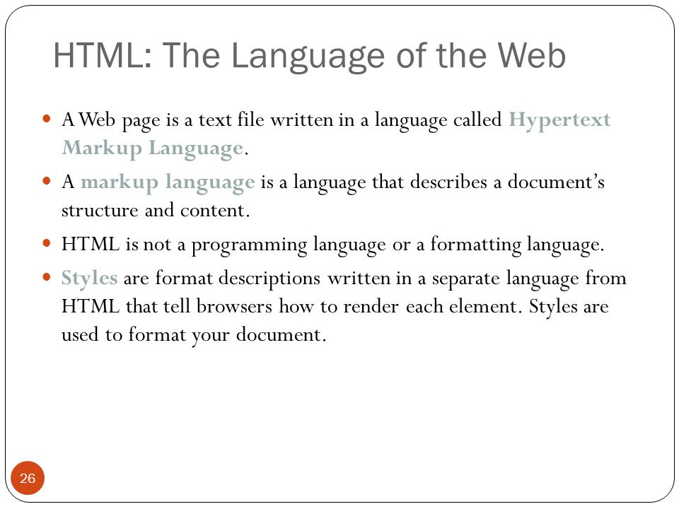 HTML: The Language of the Web 26 A Web page is a text file written in a language called Hypertext Markup Language. A markup language is a language tha