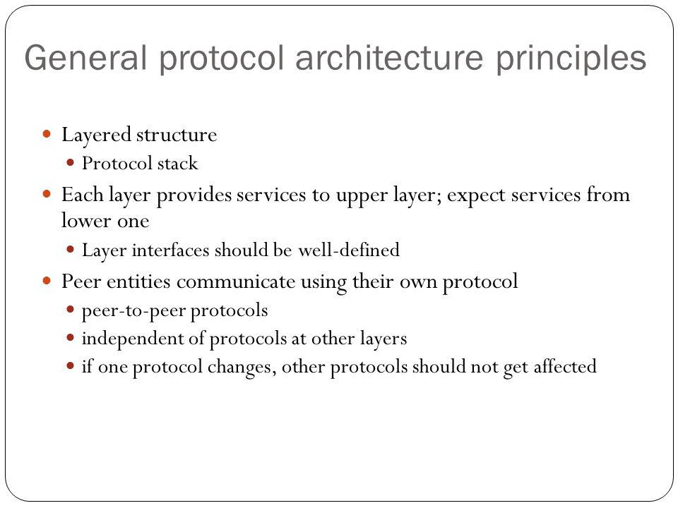 General protocol architecture principles 47 Layered structure Protocol stack Each layer provides services to upper layer; expect services from lower o