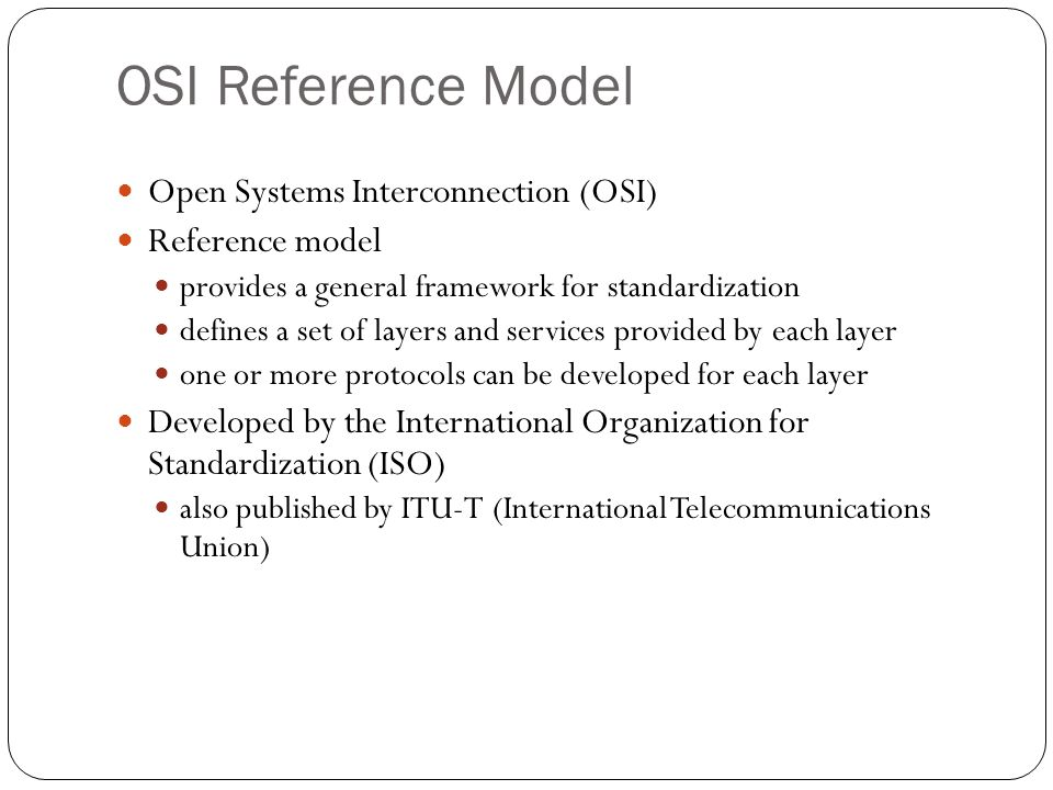 OSI Reference Model 53 Open Systems Interconnection (OSI) Reference model provides a general framework for standardization defines a set of layers and
